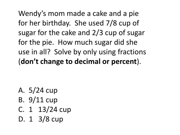 Wendy's mom made a cake and a pie for her birthday.  She used 7/8 cup of sugar for the cake and 2/3 cup of sugar for the pie.  How much sugar did she use in all?  Solve by only using fractions (