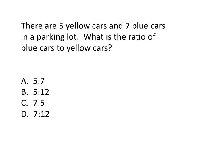 There are 5 yellow cars and 7 blue cars in a parking lot.  What is the ratio of blue cars to yellow cars?