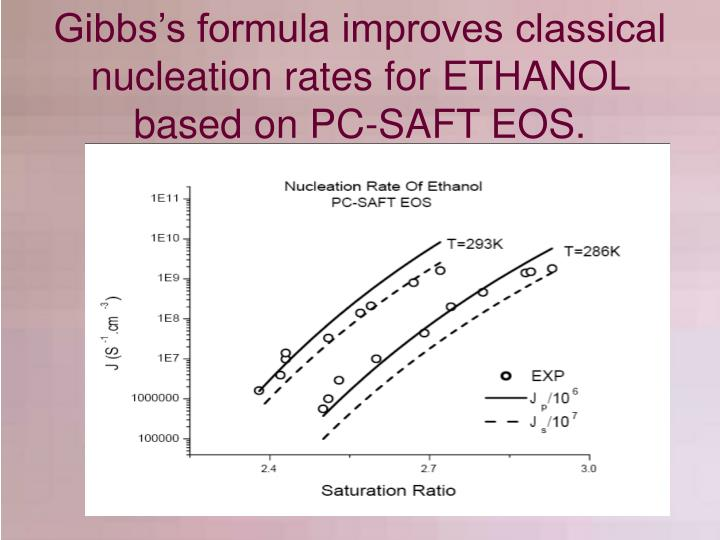 Gibbs's formula improves classical nucleation rates for ETHANOL based on PC-SAFT EOS.