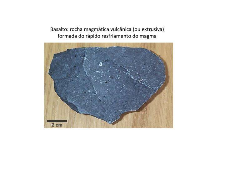 Basalto: rocha magmática vulcânica (ou extrusiva)