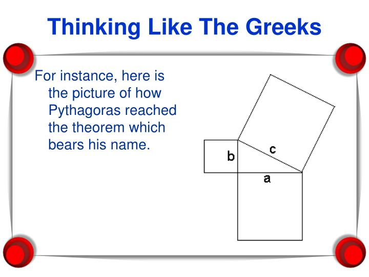 For instance, here is the picture of how Pythagoras reached the theorem which bears his name.