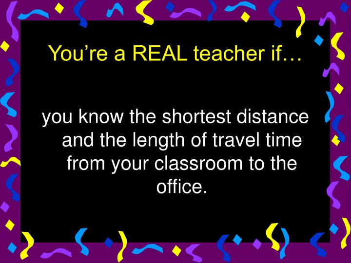 you know the shortest distance and the length of travel time from your classroom to the office.