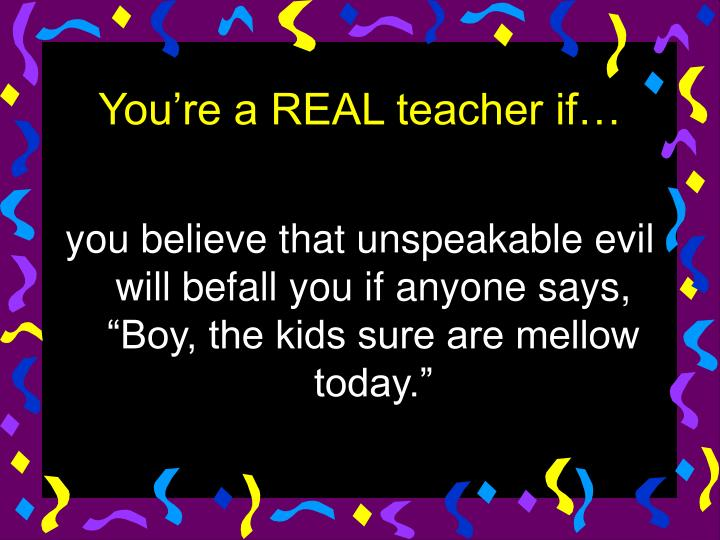 """you believe that unspeakable evil will befall you if anyone says, """"Boy, the kids sure are mellow today."""""""