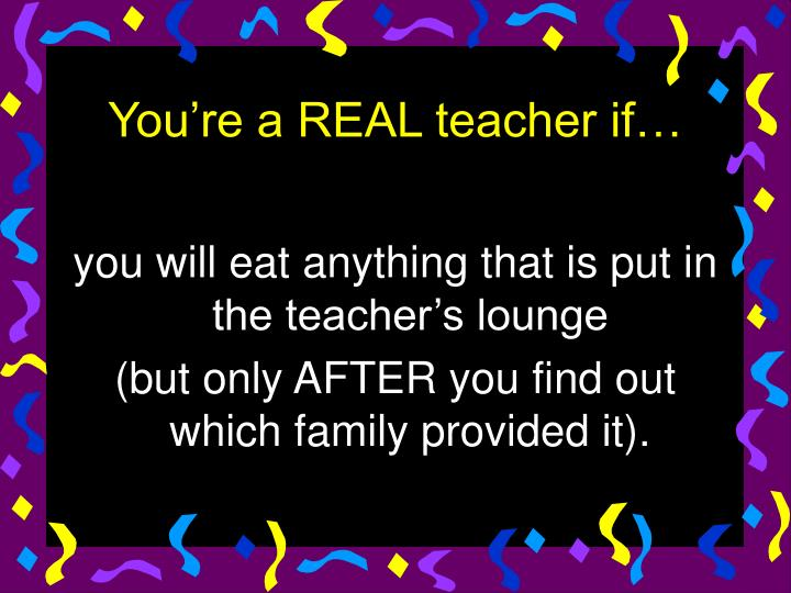 you will eat anything that is put in the teacher's lounge