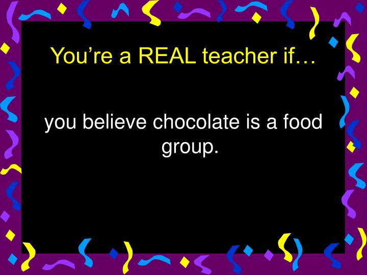 you believe chocolate is a food group.