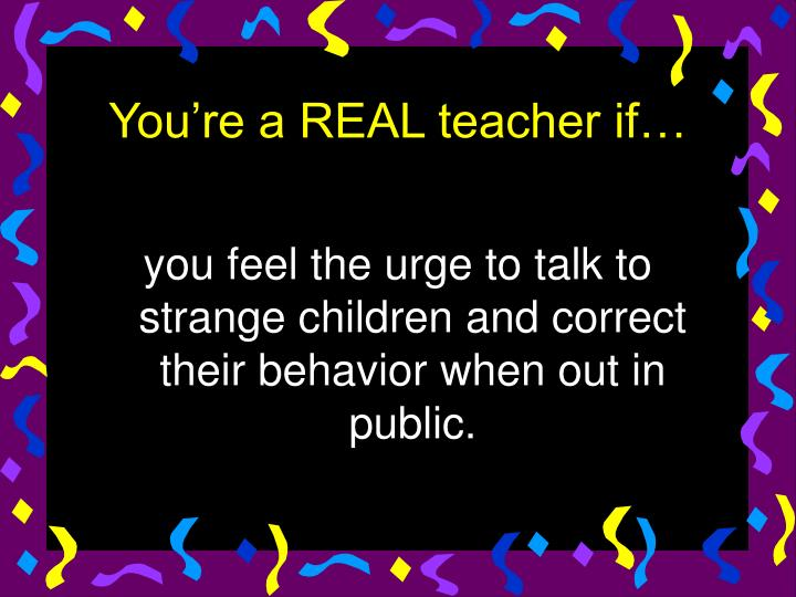 you feel the urge to talk to strange children and correct their behavior when out in public.
