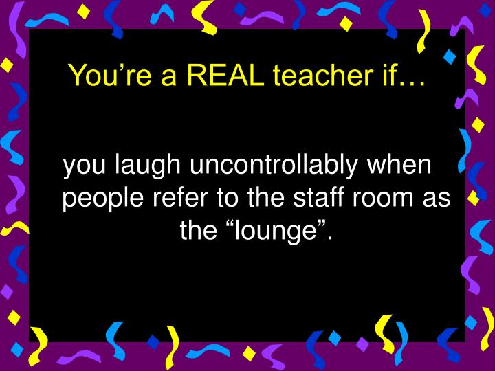 """you laugh uncontrollably when people refer to the staff room as the """"lounge""""."""