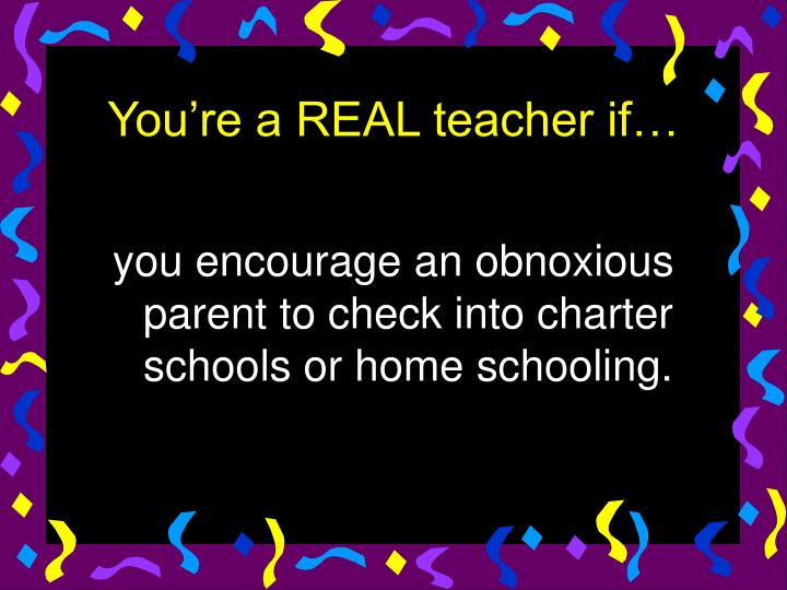 you encourage an obnoxious parent to check into charter schools or home schooling.