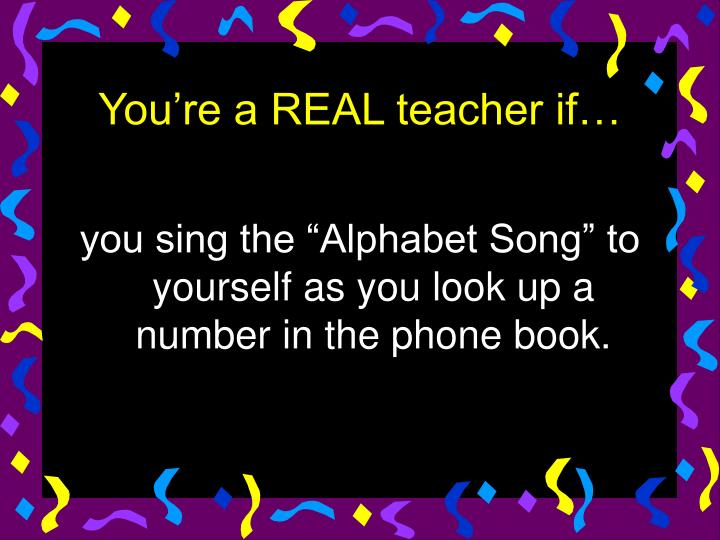 """you sing the """"Alphabet Song"""" to yourself as you look up a number in the phone book."""