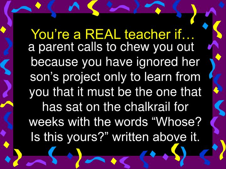 """a parent calls to chew you out because you have ignored her son's project only to learn from you that it must be the one that has sat on the chalkrail for weeks with the words """"Whose? Is this yours?"""" written above it."""