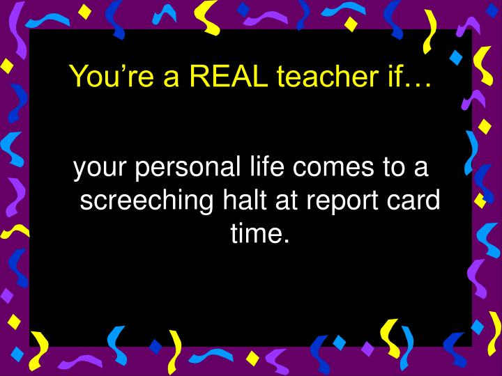 your personal life comes to a screeching halt at report card time.