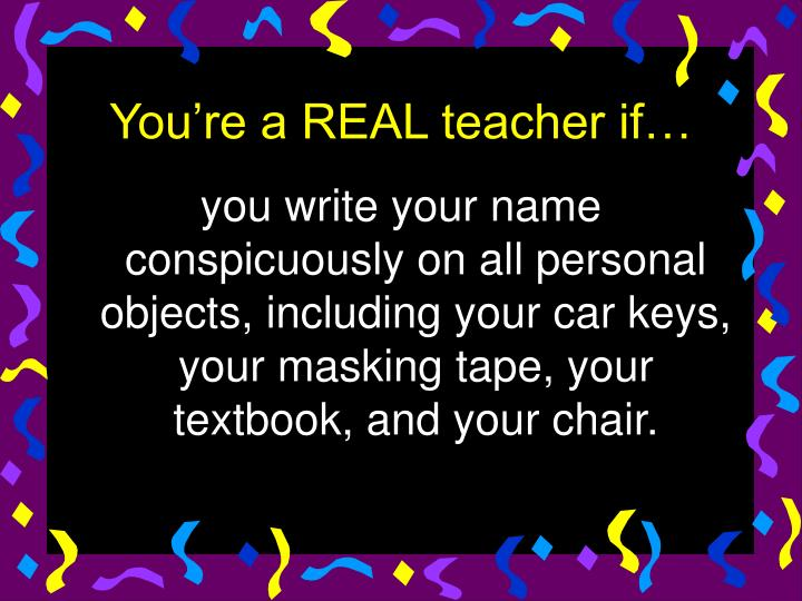 you write your name conspicuously on all personal objects, including your car keys, your masking tape, your textbook, and your chair.