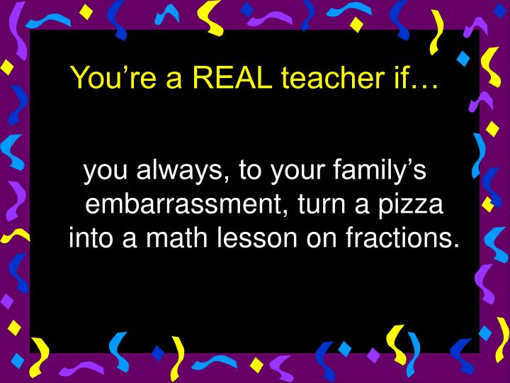 you always, to your family's embarrassment, turn a pizza into a math lesson on fractions.