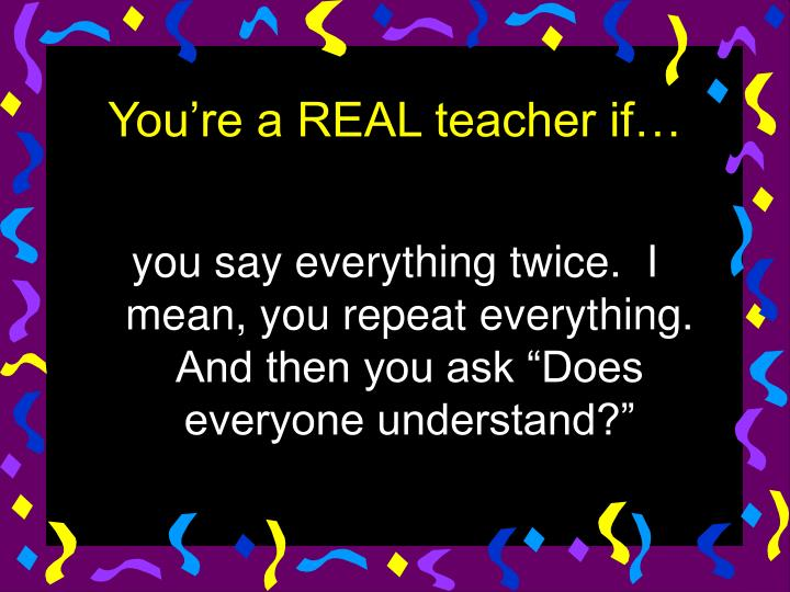 """you say everything twice.  I mean, you repeat everything.  And then you ask """"Does everyone understand?"""""""