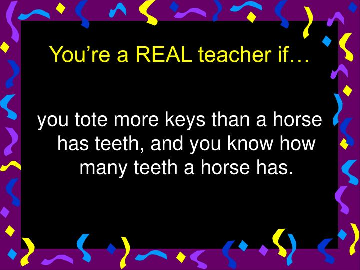you tote more keys than a horse has teeth, and you know how many teeth a horse has.