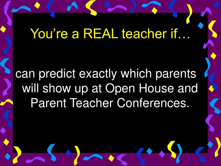 can predict exactly which parents will show up at Open House and Parent Teacher Conferences.