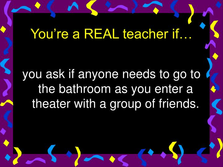 you ask if anyone needs to go to the bathroom as you enter a theater with a group of friends.