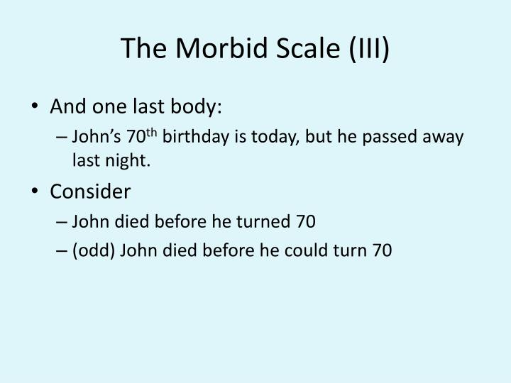 The Morbid Scale (III)