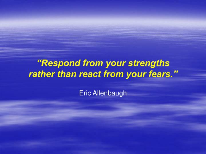 """""""Respond from your strengths"""