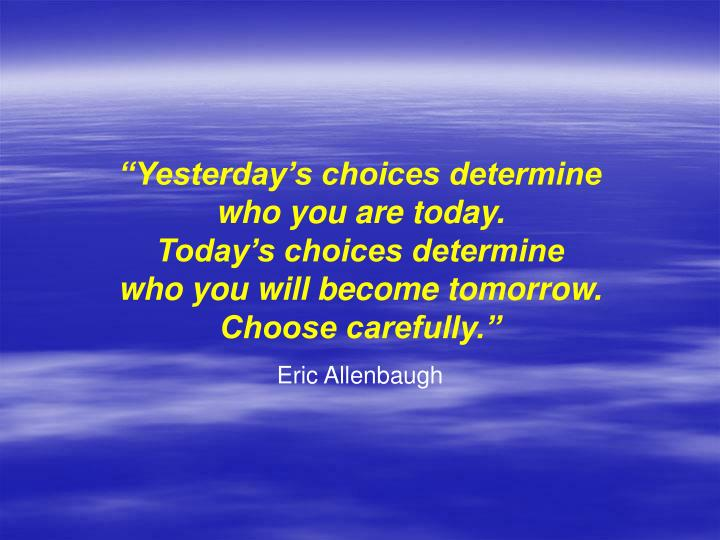"""""""Yesterday's choices determine"""