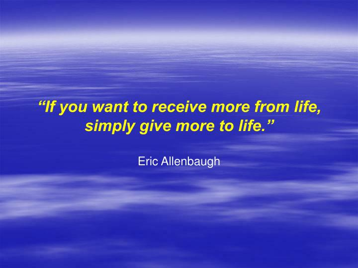 """""""If you want to receive more from life,"""