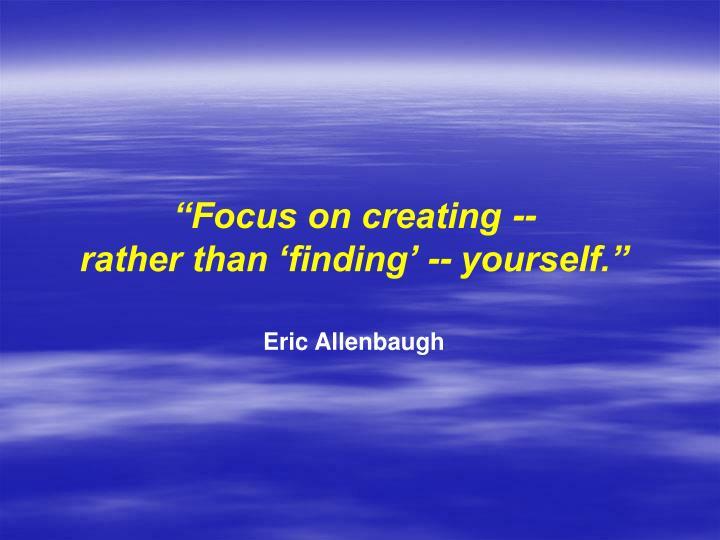 """Focus on creating --"