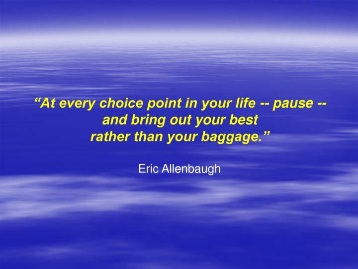 """""""At every choice point in your life -- pause --"""