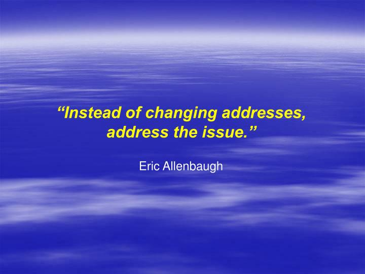 """""""Instead of changing addresses,"""