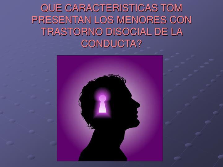 QUE CARACTERISTICAS TOM PRESENTAN LOS MENORES CON TRASTORNO DISOCIAL DE LA CONDUCTA?