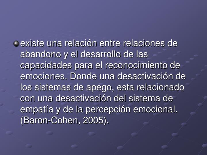 existe una relación entre relaciones de abandono y el desarrollo de las capacidades para el reconocimiento de emociones. Donde una desactivación de los sistemas de apego, esta relacionado con una desactivación del sistema de empatía y de la percepción emocional. (Baron-Cohen, 2005).