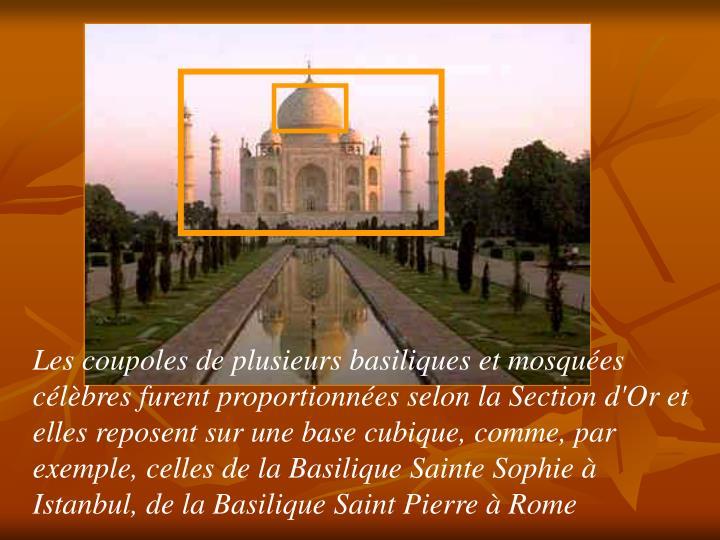 Les coupoles de plusieurs basiliques et mosquées célèbres furent proportionnées selon la Section d'Or et elles reposent sur une base cubique, comme, par exemple, celles de la Basilique Sainte Sophie à Istanbul, de la Basilique Saint Pierre à Rome