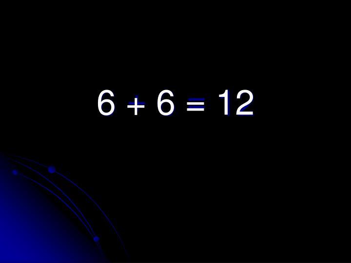 6 + 6 = 12
