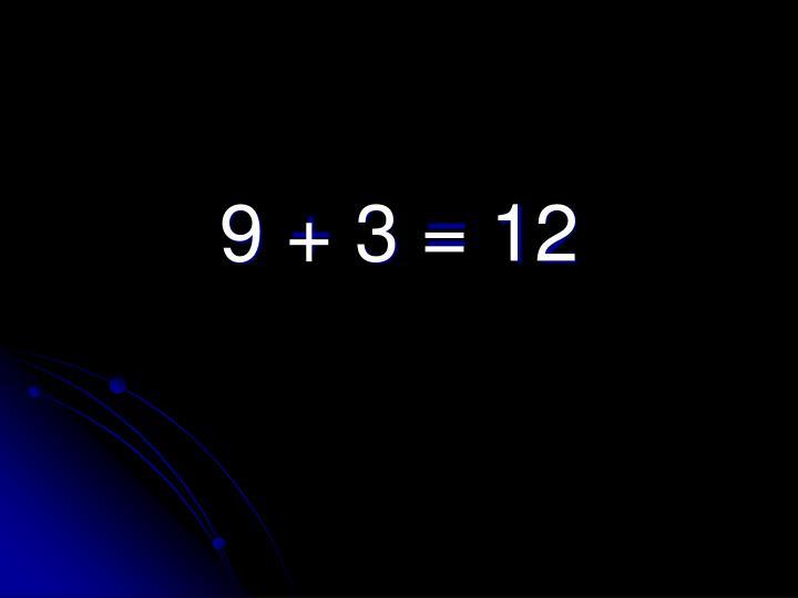 9 + 3 = 12