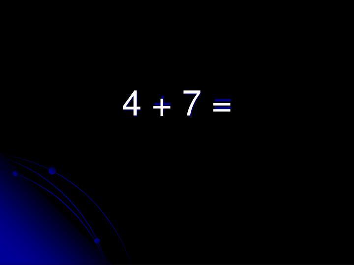 4 + 7 =