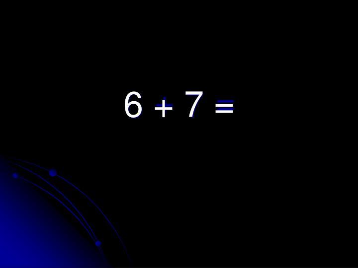 6 + 7 =