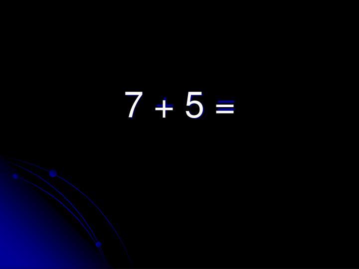 7 + 5 =