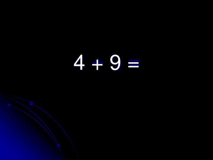 4 + 9 =