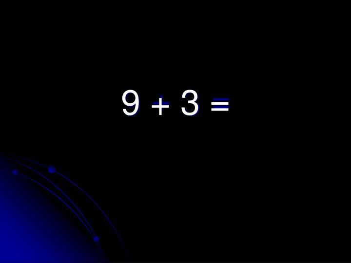 9 + 3 =