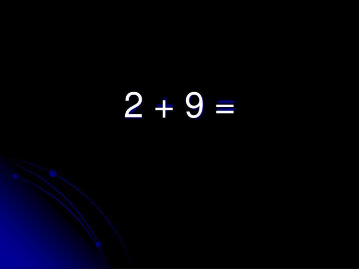 2 + 9 =