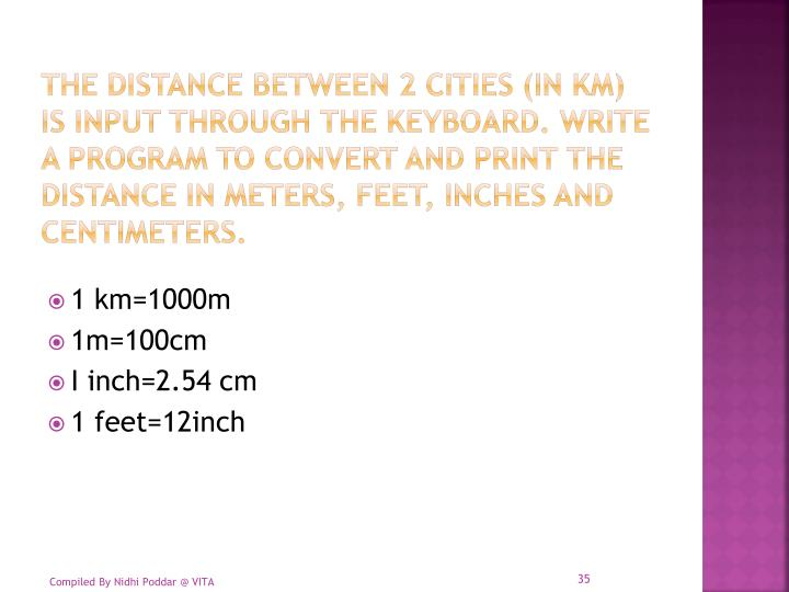 The distance between 2 cities (in km) is input through the keyboard. Write a program to convert and print the distance in meters, feet, inches and centimeters.