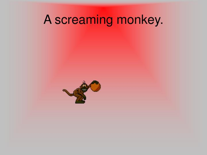 A screaming monkey.