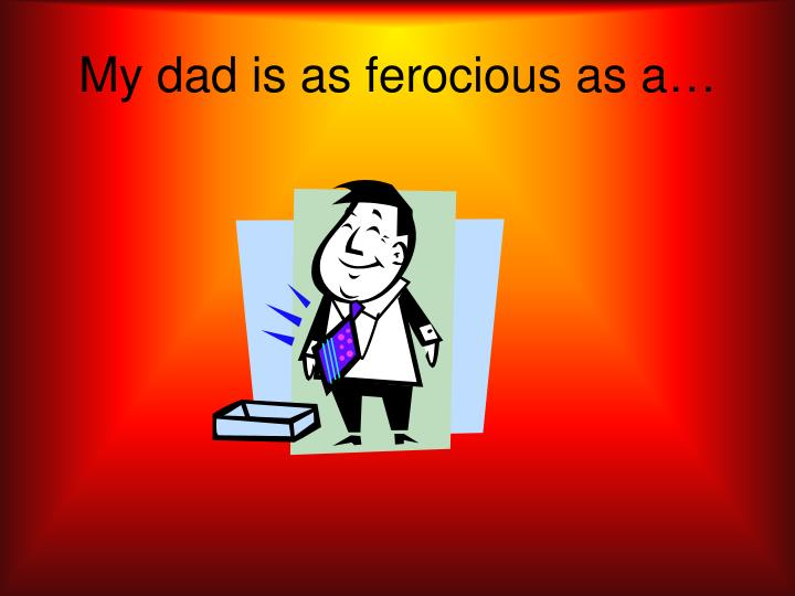 My dad is as ferocious as a