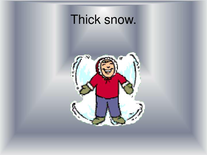Thick snow.