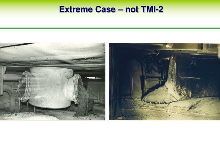 Extreme Case – not TMI-2