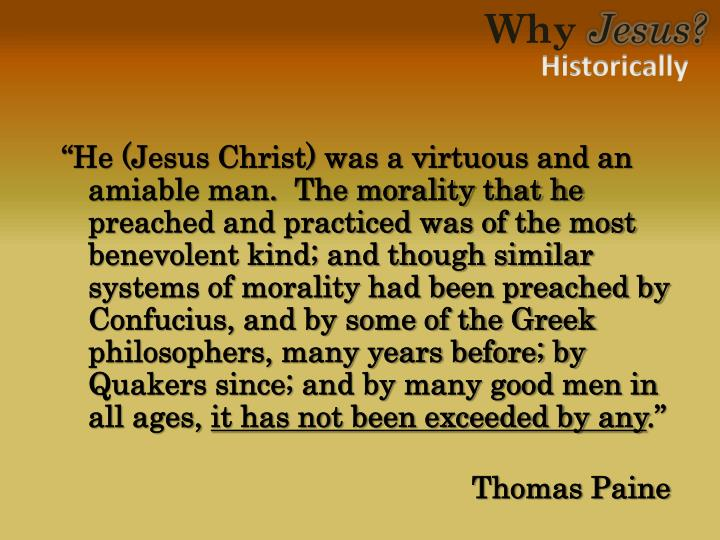 """""""He (Jesus Christ) was a virtuous and an amiable man.  The morality that he preached and practiced was of the most benevolent kind; and though similar systems of morality had been preached by Confucius, and by some of the Greek philosophers, many years before; by Quakers since; and by many good men in all ages,"""