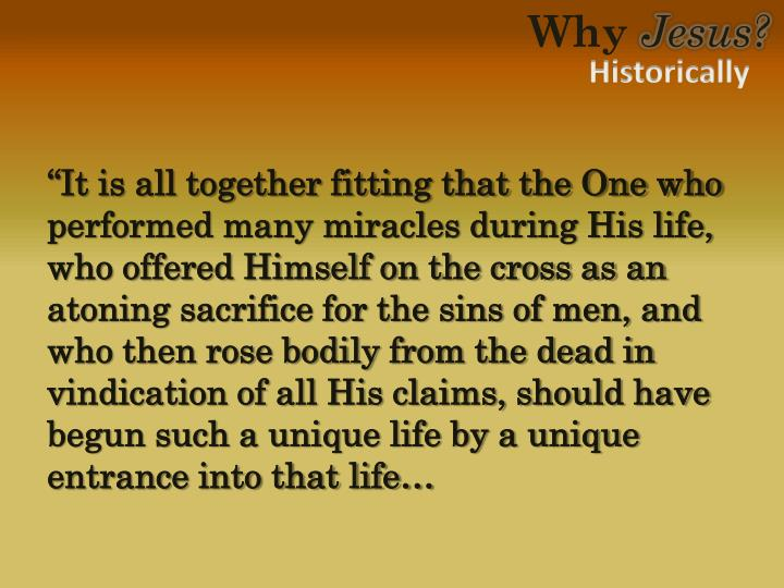 """""""It is all together fitting that the One who performed many miracles during His life, who offered Himself on the cross as an atoning sacrifice for the sins of men, and who then rose bodily from the dead in vindication of all His claims, should have begun such a unique life by a unique entrance into that life…"""