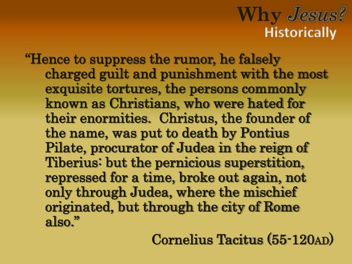 """""""Hence to suppress the rumor, he falsely charged guilt and punishment with the most exquisite tortures, the persons commonly known as Christians, who were hated for their enormities."""