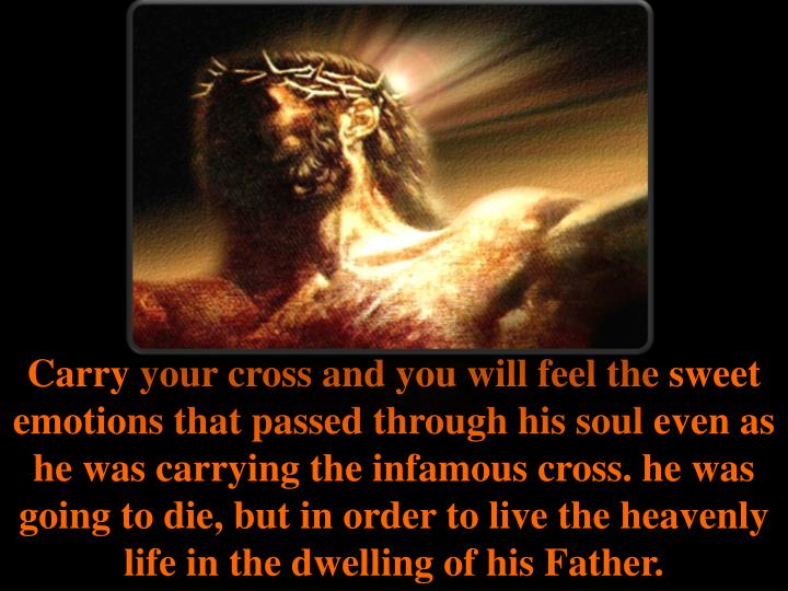 Carry your cross and you will feel the sweet emotions that passed through his soul even as he was carrying the infamous cross. he was going to die, but in order to live the heavenly life in the dwelling of his Father.
