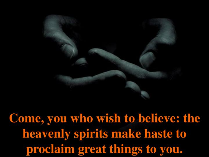 Come, you who wish to believe: the heavenly spirits make haste to proclaim great things to you.