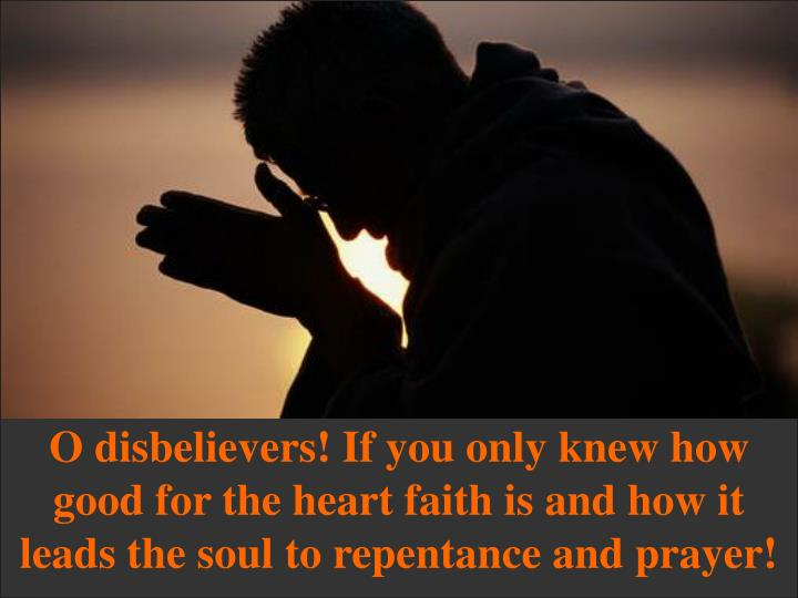 O disbelievers! If you only knew how good for the heart faith is and how it leads the soul to repentance and prayer!